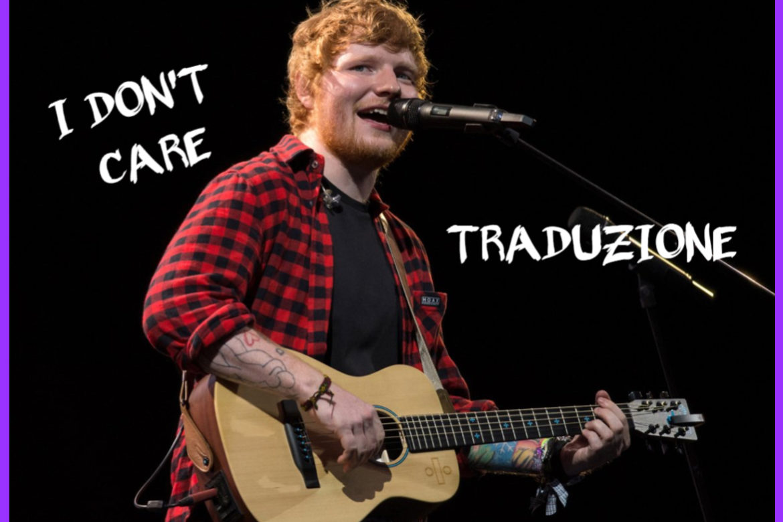 I Don't Care, la traduzione del nuovo singolo di Ed Sheeran ft. Justin Bieber